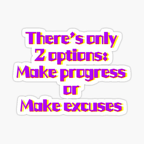 There's only 2 options: Make progress or Make Excuses Sticker