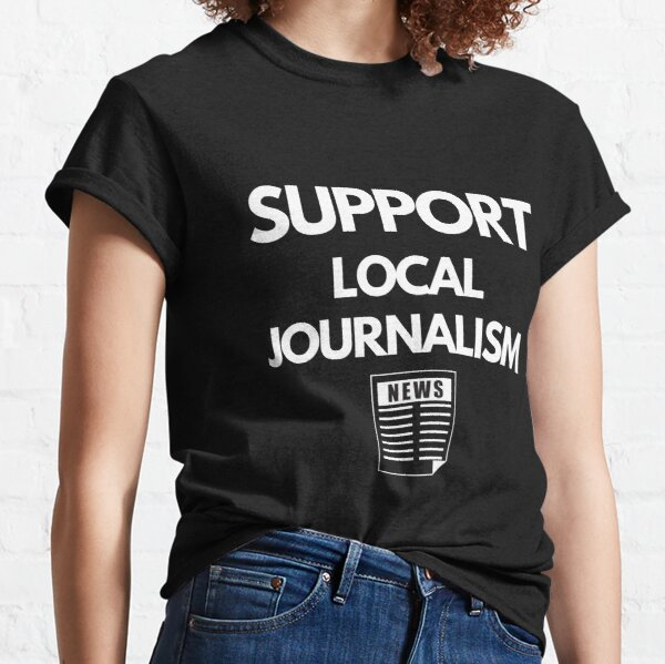 Support Local Journalism (Journalists) Classic T-Shirt