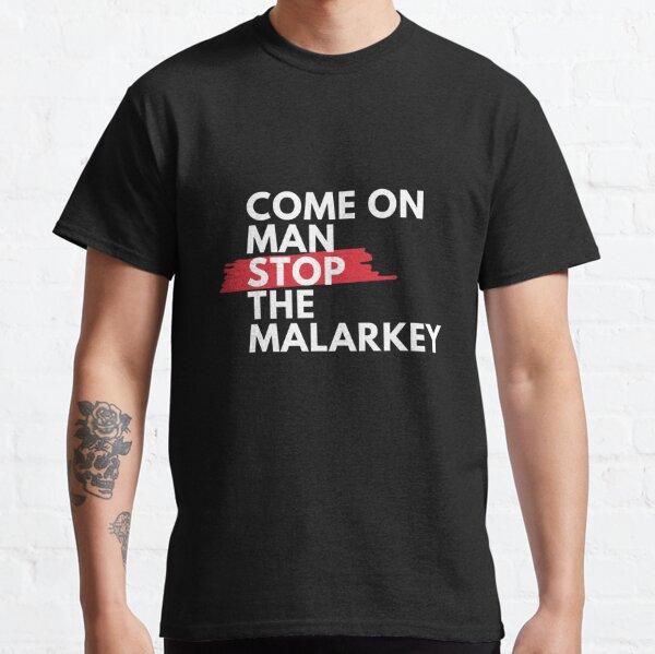 Come on man, stop the malarkey!  Classic T-Shirt