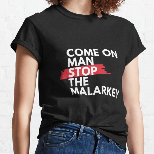 Come on man, stop the malarkey!  Classic T-Shirt