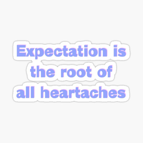 Expectation is the root of all heartaches Sticker