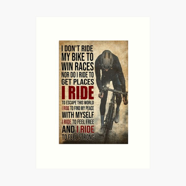 i don't ride my bike to win races nor do i ride to get places i ride to escape this world i ride to find my peace with myself i ride to feel free and i ride to feel strong Art Print