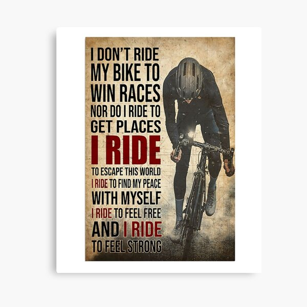 i don't ride my bike to win races nor do i ride to get places i ride to escape this world i ride to find my peace with myself i ride to feel free and i ride to feel strong Canvas Print