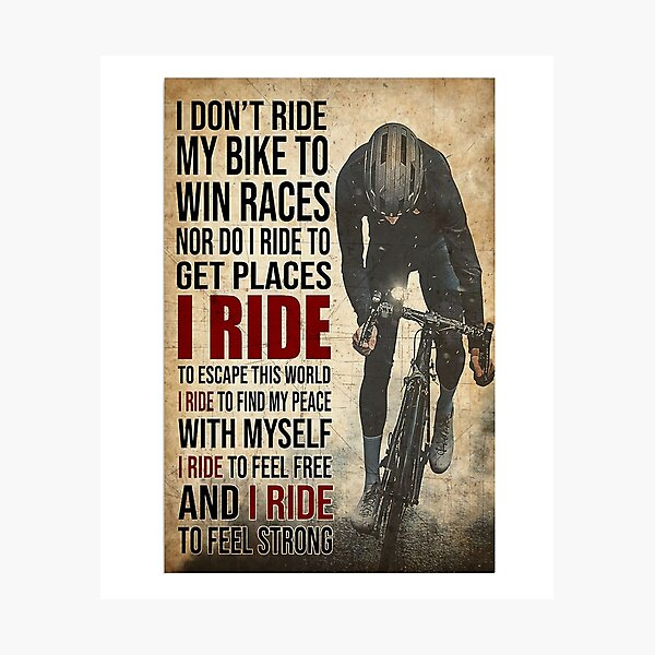 i don't ride my bike to win races nor do i ride to get places i ride to escape this world i ride to find my peace with myself i ride to feel free and i ride to feel strong Photographic Print