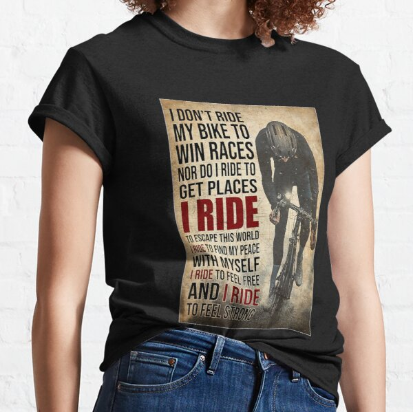 i don't ride my bike to win races nor do i ride to get places i ride to escape this world i ride to find my peace with myself i ride to feel free and i ride to feel strong Classic T-Shirt