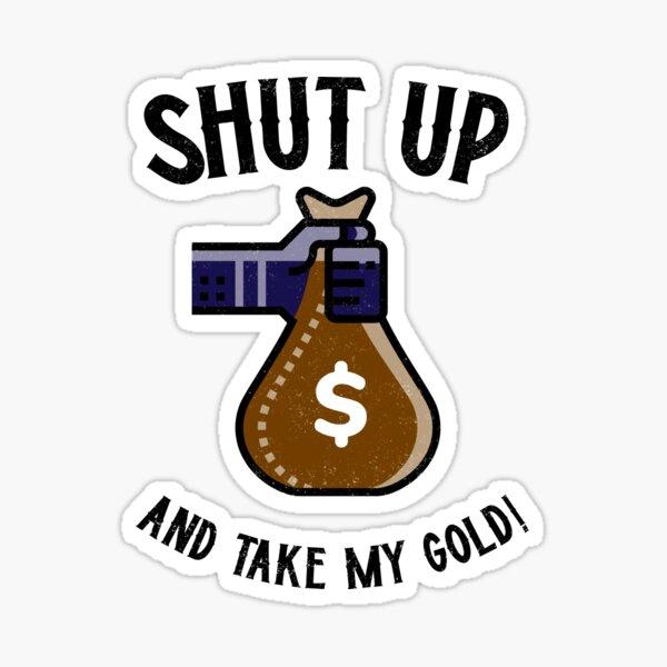 Shut Up and Take My Gold! Sticker