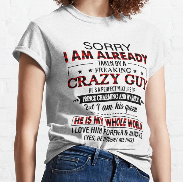 Sorry i am already taken by a freaking crazy guy  Classic T-Shirt
