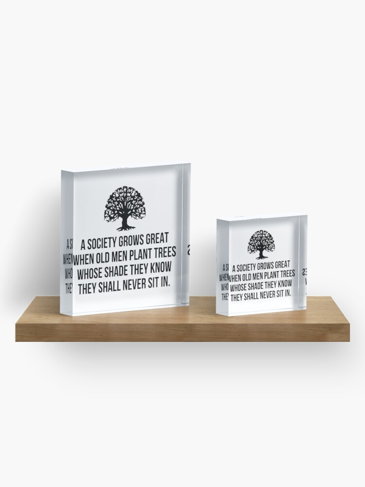 Alternate view of A society grows great when old men plant trees whose shade they know they shall never sit in Acrylic Block