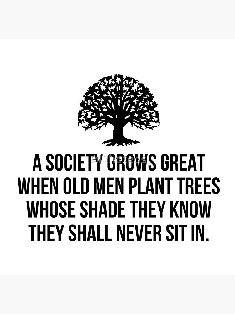 A society grows great when old men plant trees whose shade they know they shall never sit in by allthetees