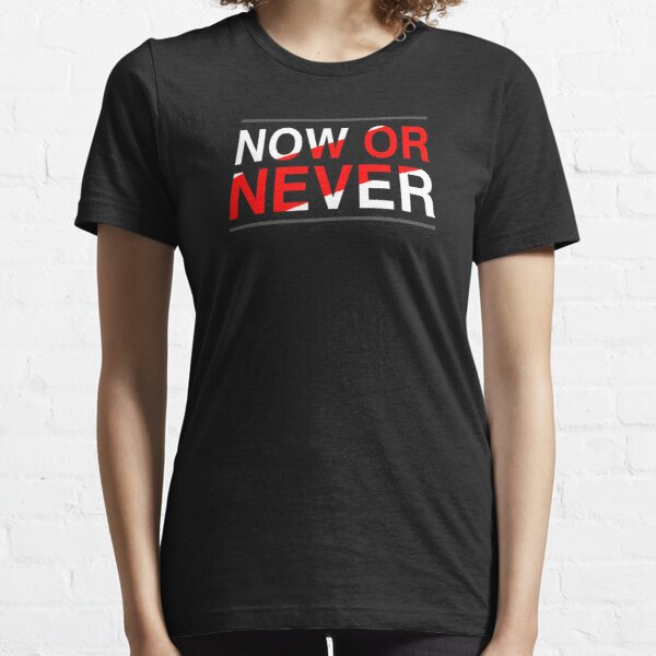 Now Or Never Quote Essential T-Shirt