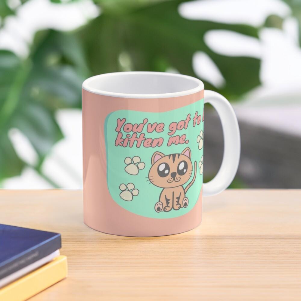 You've got to be kitten me Mug