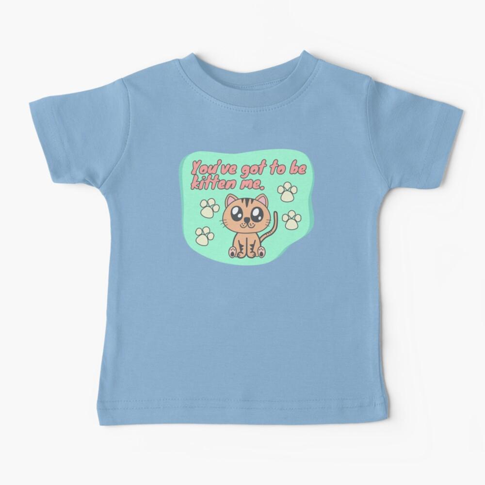 You've got to be kitten me Baby T-Shirt