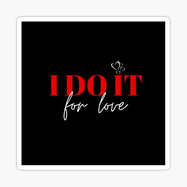 I Do It for Love Sticker