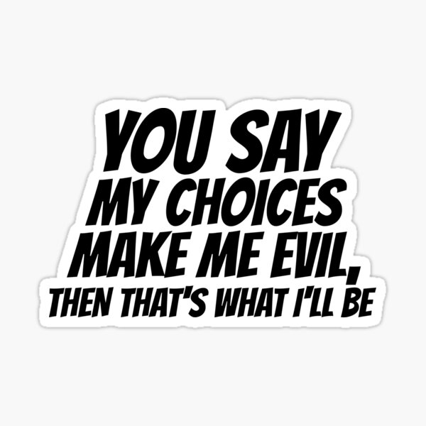 You say my choices make me evil.... Sticker