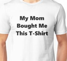 My Mom Bought Me This T-Shirt Unisex T-Shirt