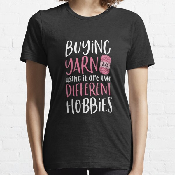 Buying Yarn And Using It Are Two Different Hobbies Crochet Essential T-Shirt