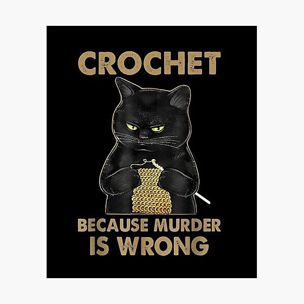 Crochet-Because-Murder-Is-Wrong-Crochet-Black-Cat-Yarn Photographic Print
