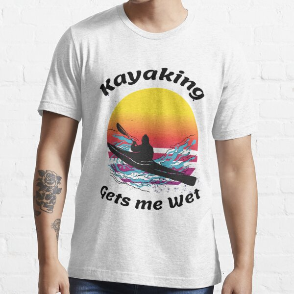 Kayaking gets me wet Essential T-Shirt