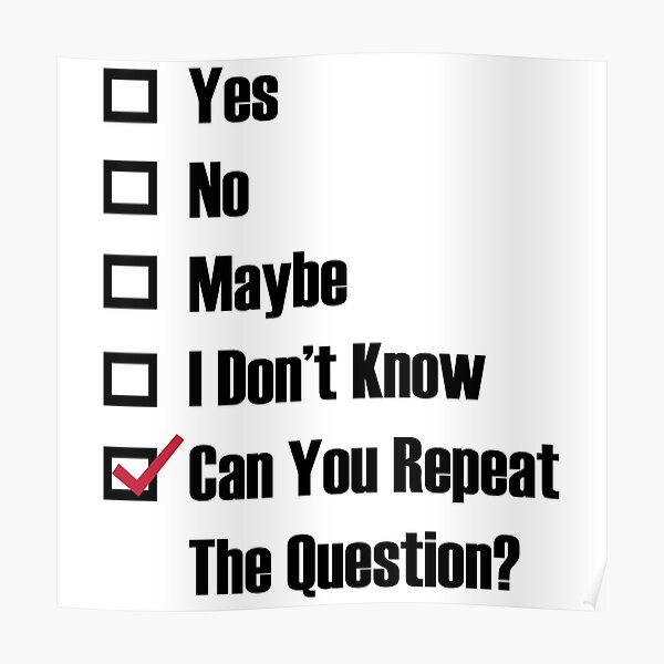 yes,no,maybe,i don't know,can you repeat the question? Póster