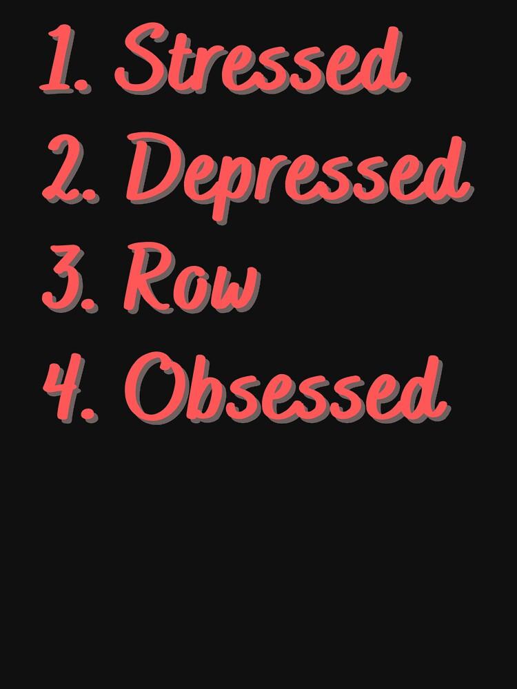 Stressed. Depressed. Row. Obsessed. by Eat-SleepRepeat