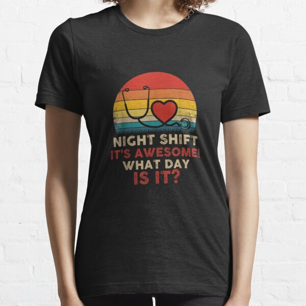 Night Shift It's Awesome What Day is it Funny Nurse Essential T-Shirt