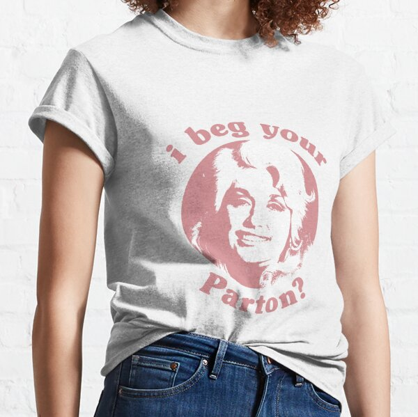 i beg your Parton? Classic T-Shirt