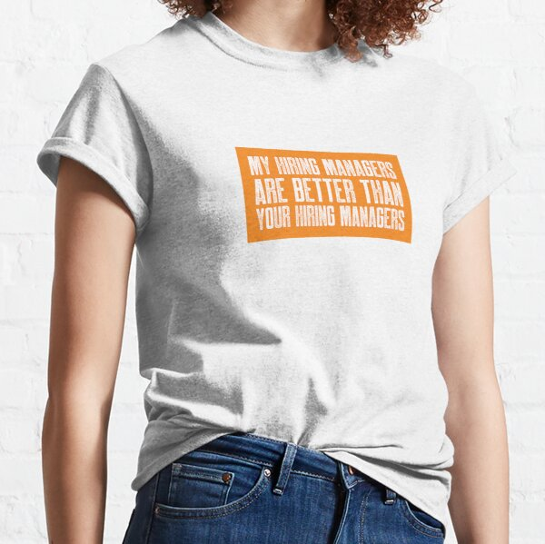 My Hiring Managers Are Better Than Your Hiring Managers Classic T-Shirt