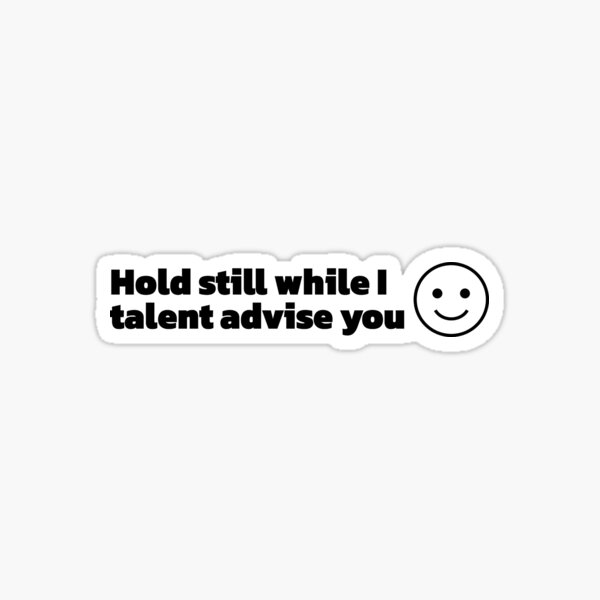 Hold Still While I Talent Advise You :) Sticker