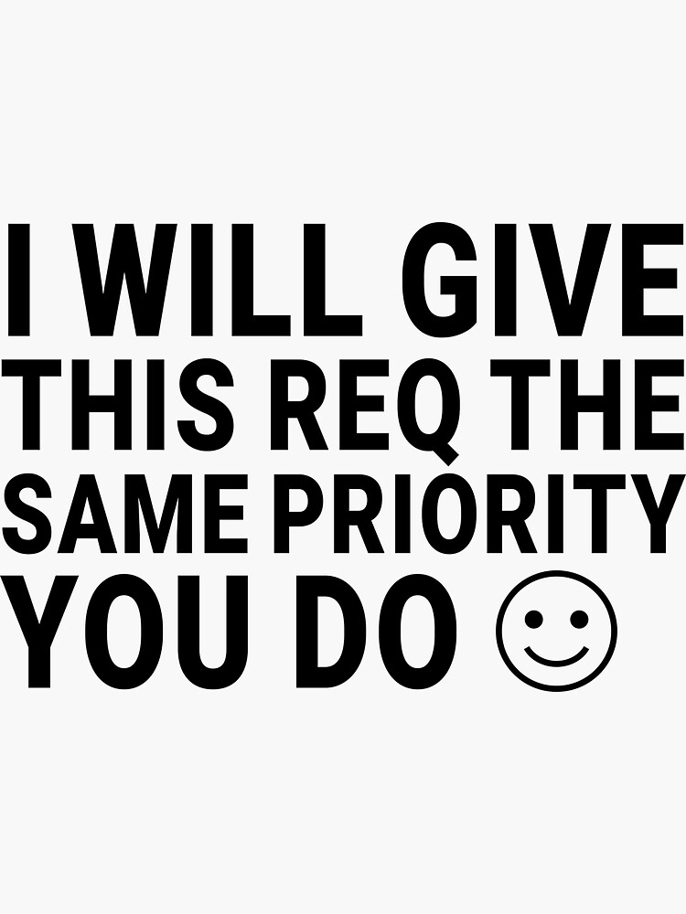 I Will Give This Req the Same Priority You Do :) by johnvlastelica