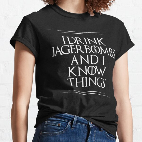 I Drink Jagerbombs And I Know Things Classic T-Shirt