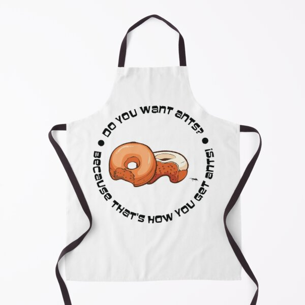 Do you want Ants? Because that's how you get Ants! Apron