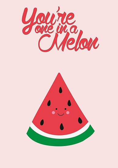 Quot You Re One In A Melon Cute Quot Posters By Elioandthefox Redbubble