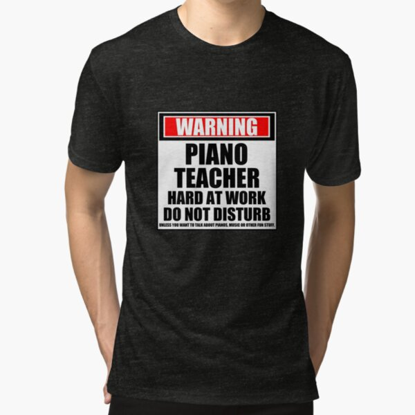 Warning Piano Teacher Hard At Work Do Not Disturb Tri-blend T-Shirt
