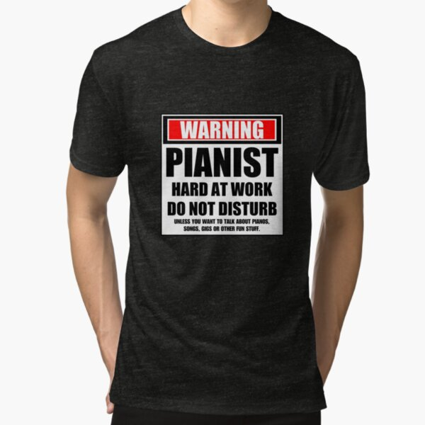 Warning Pianist Hard At Work Do Not Disturb Tri-blend T-Shirt