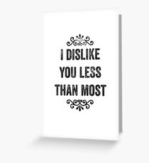 I Dislike You Less Than Most Snarky Card Greeting Card