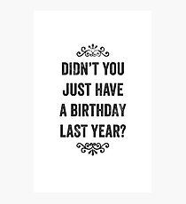 Didn't You Just Have A Birthday Last Year Snarky Card Photographic Print