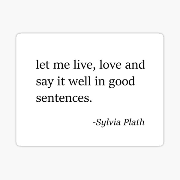 Sylvia Plath quote - Let me, live, love and say it well in good sentences. Sticker
