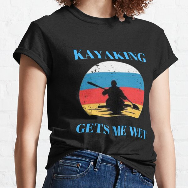 Kayaking gets me wet Funny Kayak Classic T-Shirt