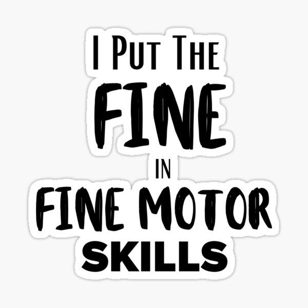 I Put the 'Fine' in 'Fine Motor Skills' - Funny OCT shirts Sticker