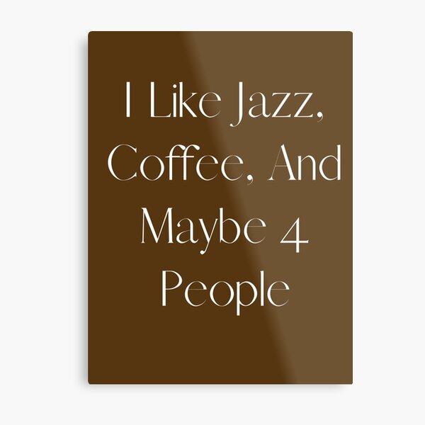 I Like Jazz, Coffee, and Maybe 4 people Metal Print