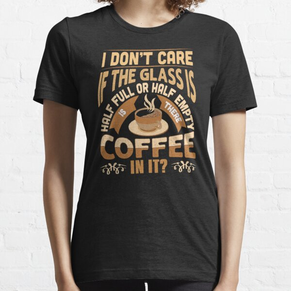 I Don´t Care If The Glass Is Half Full Or Half Empty Is There Coffee In It Essential T-Shirt