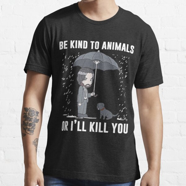 Be Kind To Animals Or I'll Kill You Essential T-Shirt
