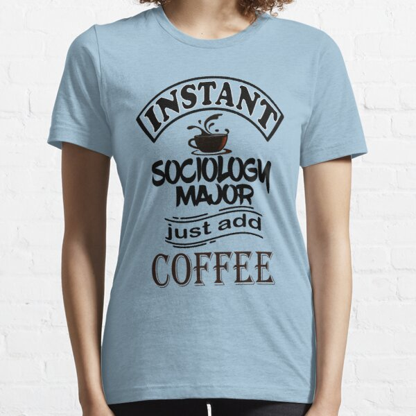 Instant Sociology Major Just Add Coffee  Essential T-Shirt