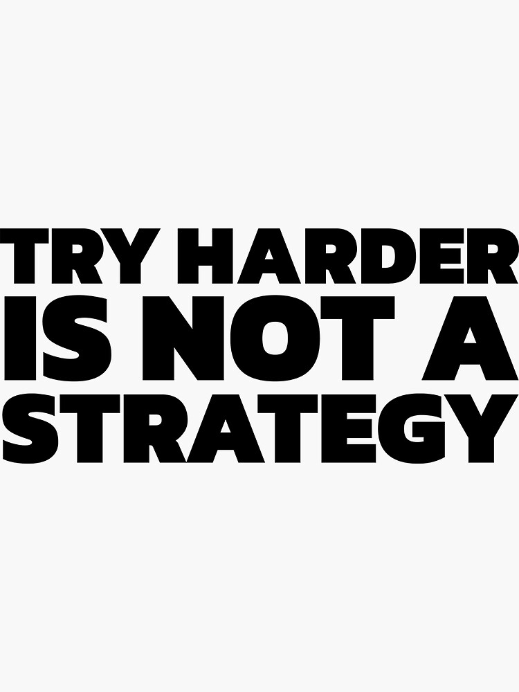 Try Harder is Not a Strategy by johnvlastelica