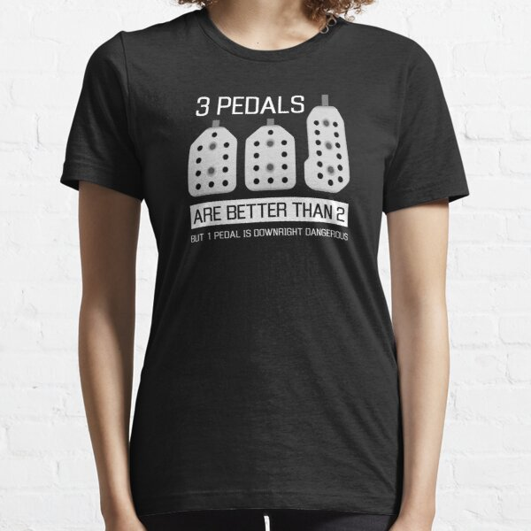 3 pedals are better than 2, but 1 pedal is downright dangerous (stick shift) Essential T-Shirt
