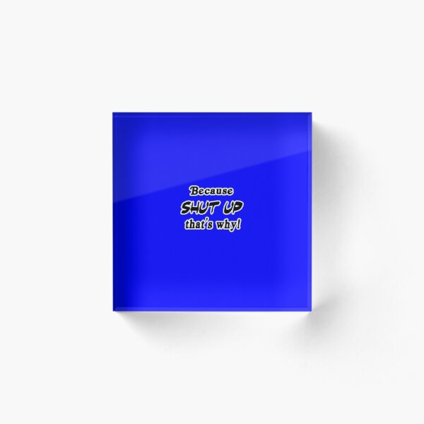 Because shut up, that's why! (Blue) Acrylic Block