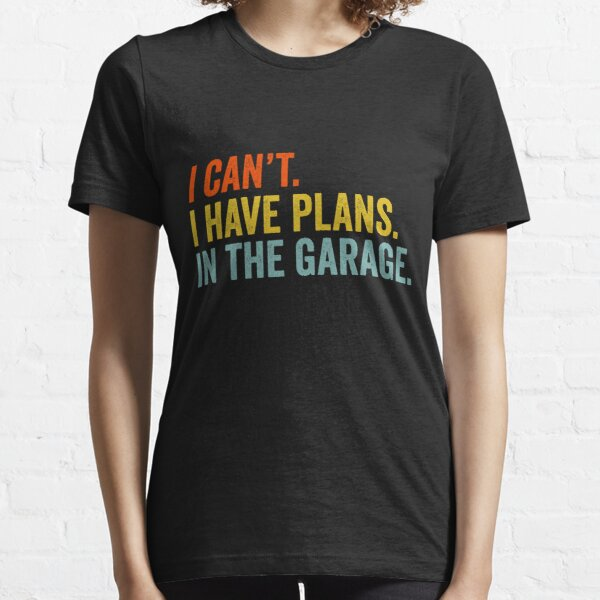 I Can't I Have Plans In The Garage Essential T-Shirt