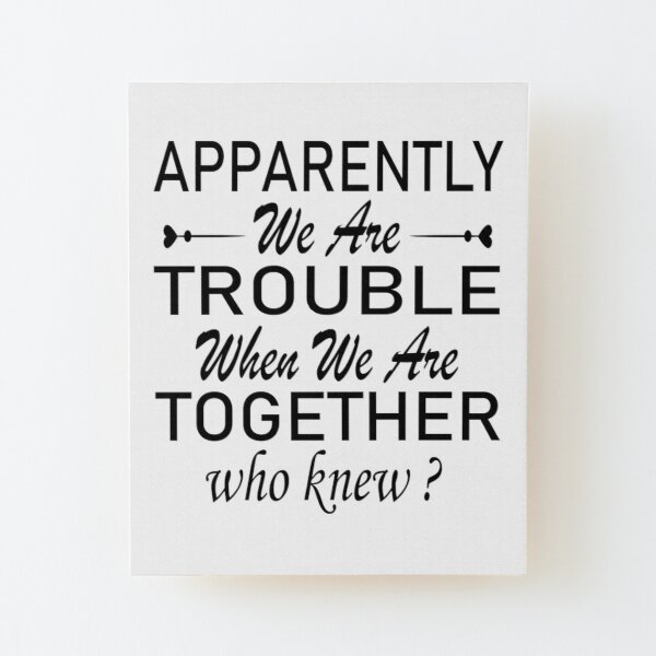 apparently we are trouble when we are together who knew. Wood Mounted Print
