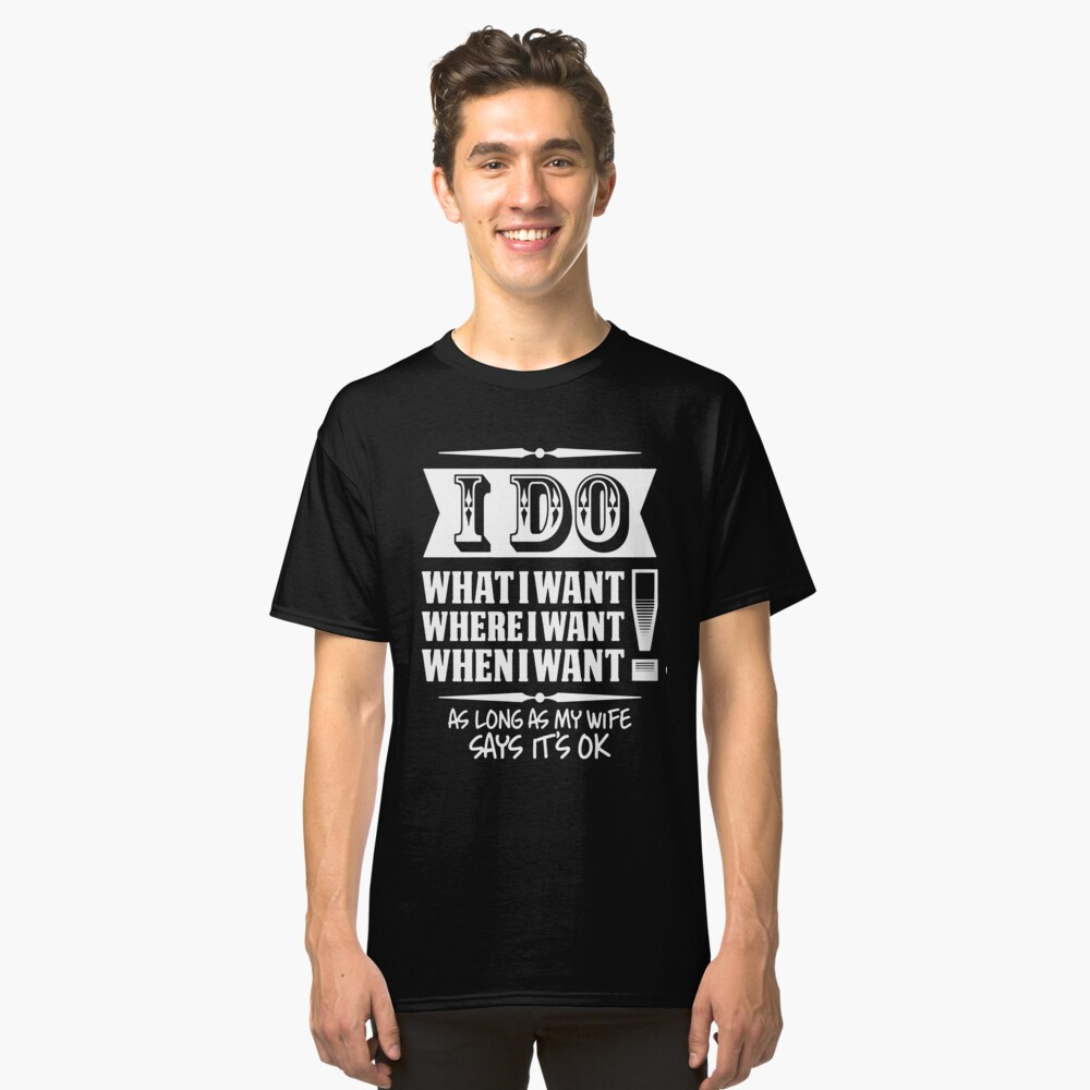 My Wife Says Its Ok As Standard Unisex T-shirt I Do What Want Where When