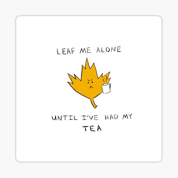Leaf Me Alone Until I've had My TEA Sticker